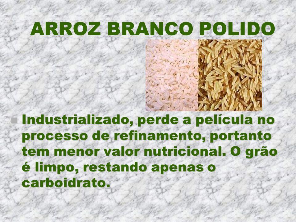 ARROZ BRANCO POLIDO n Industrializado, perde a película no processo de refinamento, portanto tem menor valor nutricional. O grão é limpo, restando ape