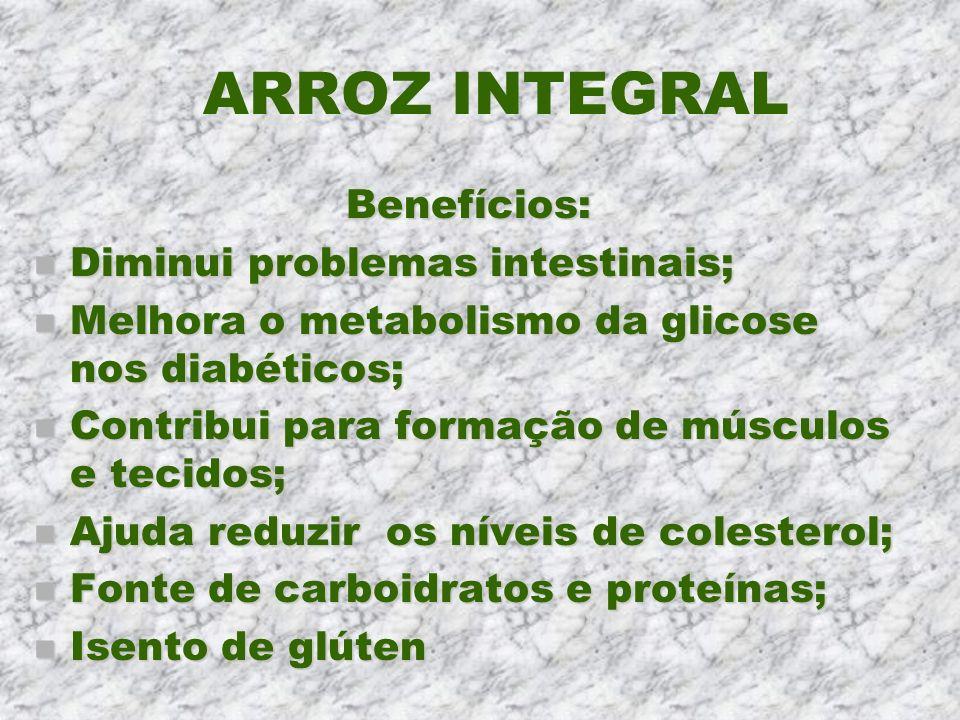 ARROZ INTEGRAL Benefícios: n Diminui problemas intestinais; n Melhora o metabolismo da glicose nos diabéticos; n Contribui para formação de músculos e