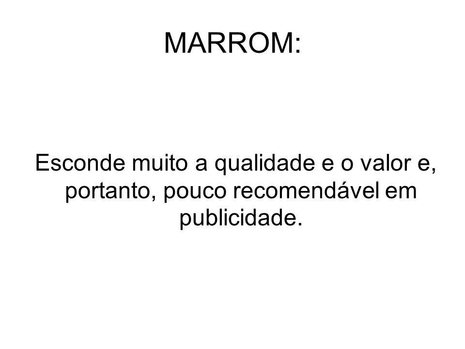 MARROM: Esconde muito a qualidade e o valor e, portanto, pouco recomendável em publicidade.