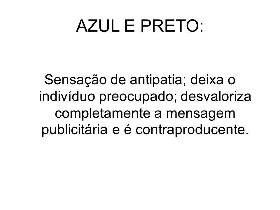AZUL E PRETO: Sensação de antipatia; deixa o indivíduo preocupado; desvaloriza completamente a mensagem publicitária e é contraproducente.