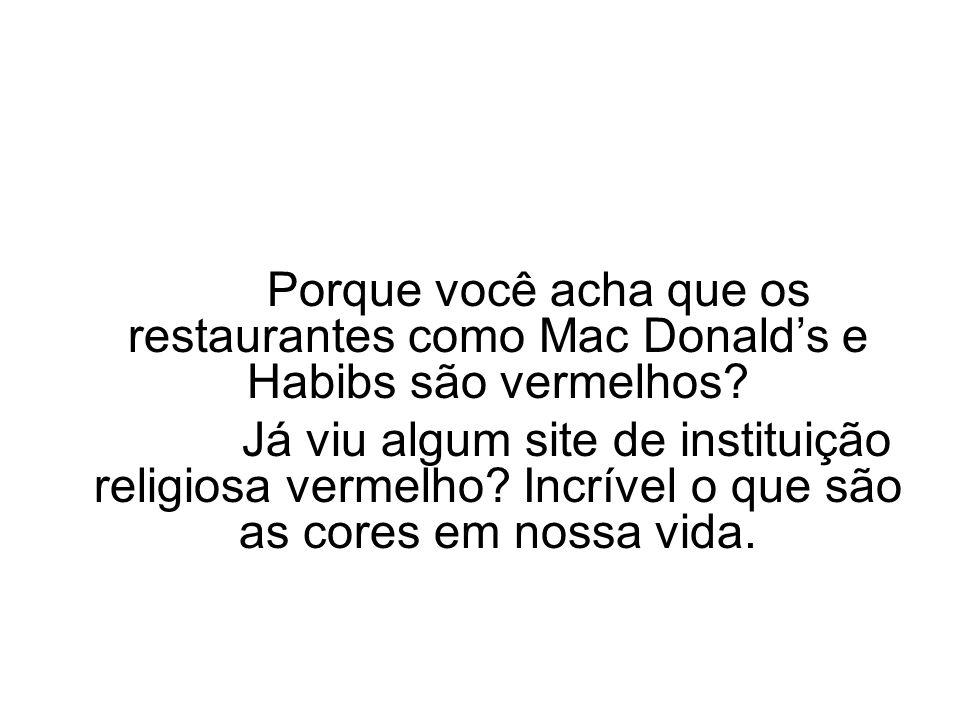 Porque você acha que os restaurantes como Mac Donalds e Habibs são vermelhos? Já viu algum site de instituição religiosa vermelho? Incrível o que são