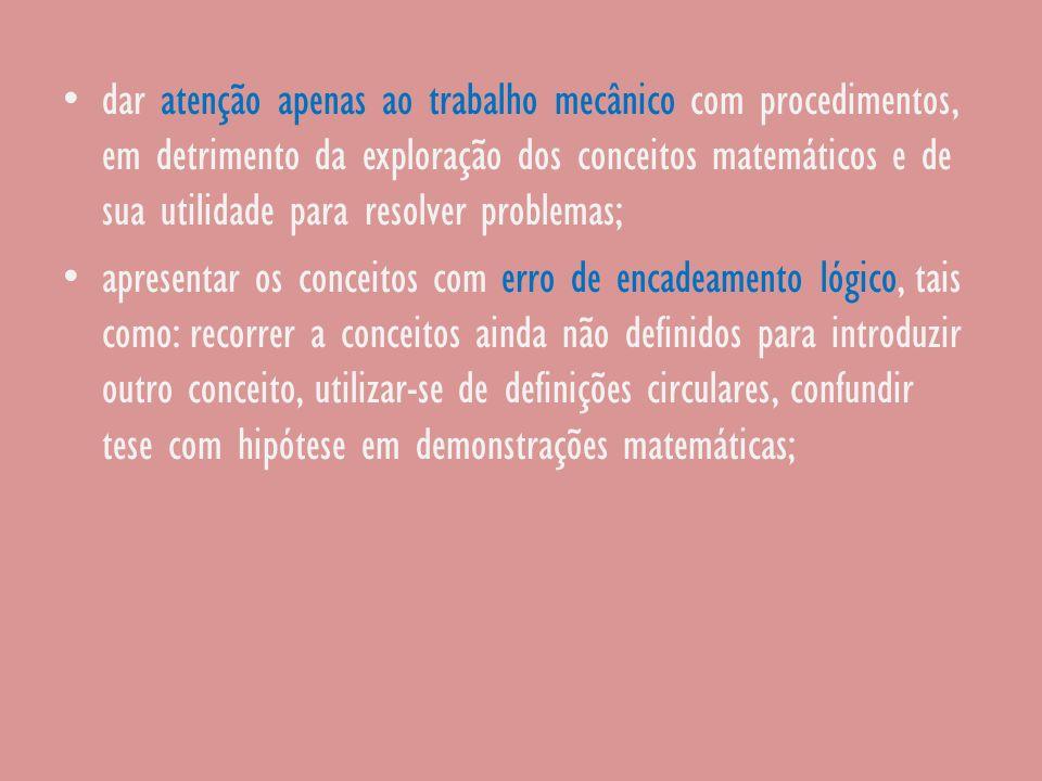 dar atenção apenas ao trabalho mecânico com procedimentos, em detrimento da exploração dos conceitos matemáticos e de sua utilidade para resolver problemas; apresentar os conceitos com erro de encadeamento lógico, tais como: recorrer a conceitos ainda não definidos para introduzir outro conceito, utilizar-se de definições circulares, confundir tese com hipótese em demonstrações matemáticas;
