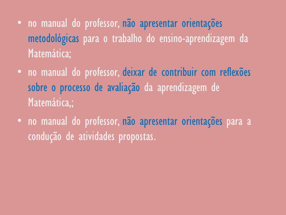 no manual do professor, não apresentar orientações metodológicas para o trabalho do ensino-aprendizagem da Matemática; no manual do professor, deixar
