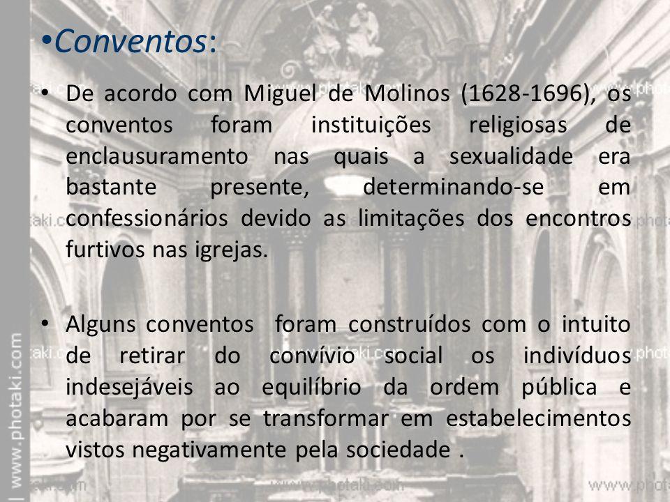 Conventos: De acordo com Miguel de Molinos (1628-1696), os conventos foram instituições religiosas de enclausuramento nas quais a sexualidade era bastante presente, determinando-se em confessionários devido as limitações dos encontros furtivos nas igrejas.