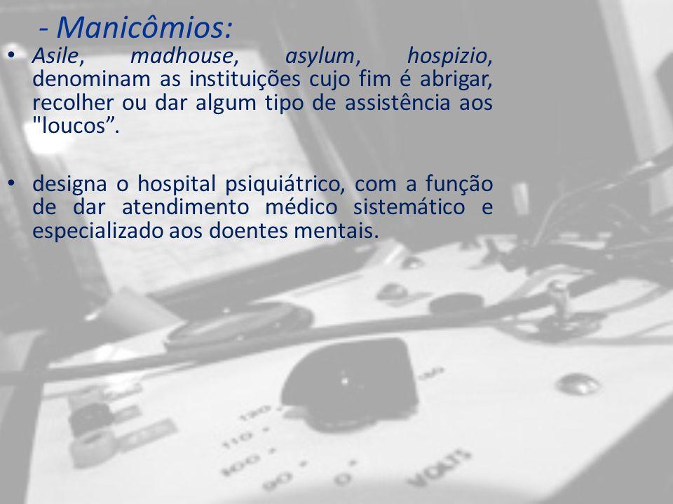 - Manicômios: Asile, madhouse, asylum, hospizio, denominam as instituições cujo fim é abrigar, recolher ou dar algum tipo de assistência aos loucos.