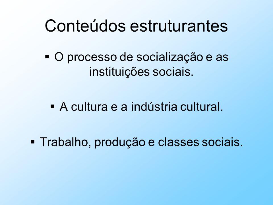 Conteúdos estruturantes O processo de socialização e as instituições sociais. A cultura e a indústria cultural. Trabalho, produção e classes sociais.