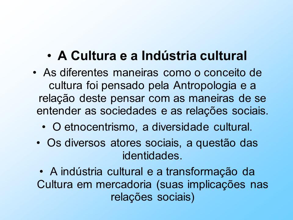 A Cultura e a Indústria cultural As diferentes maneiras como o conceito de cultura foi pensado pela Antropologia e a relação deste pensar com as manei