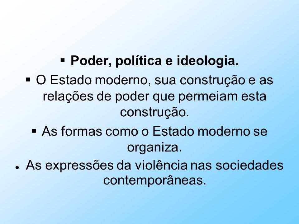 Poder, política e ideologia. O Estado moderno, sua construção e as relações de poder que permeiam esta construção. As formas como o Estado moderno se