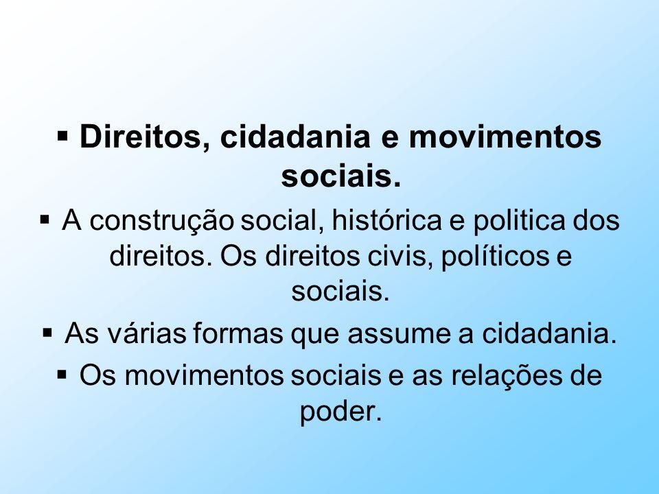 Direitos, cidadania e movimentos sociais. A construção social, histórica e politica dos direitos. Os direitos civis, políticos e sociais. As várias fo