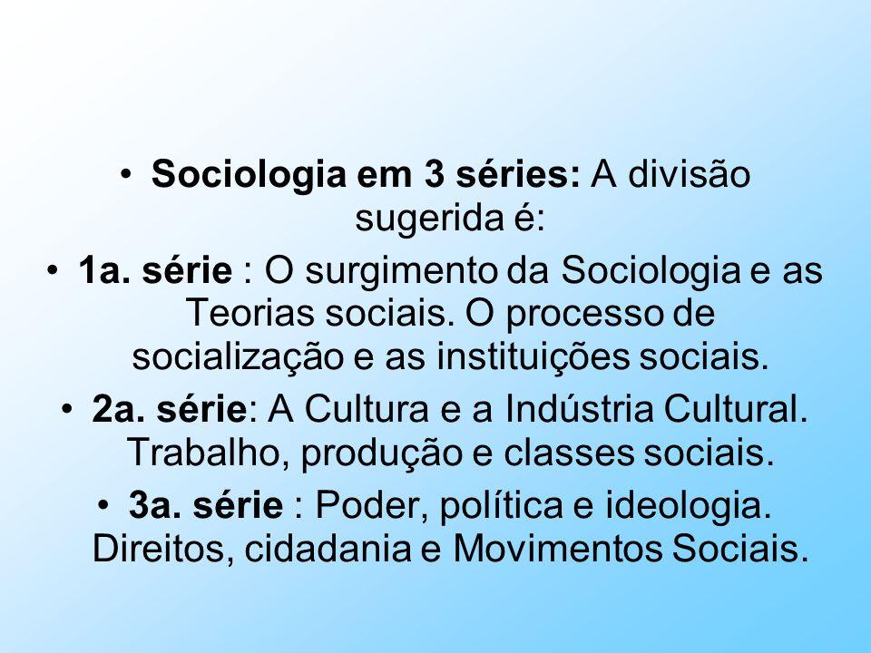 Sociologia em 3 séries: A divisão sugerida é: 1a. série : O surgimento da Sociologia e as Teorias sociais. O processo de socialização e as instituiçõe