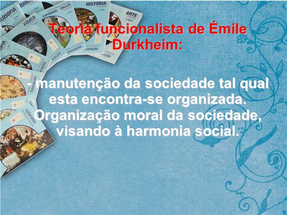 Teoria funcionalista de Émile Durkheim: - manutenção da sociedade tal qual esta encontra-se organizada. Organização moral da sociedade, visando à harm