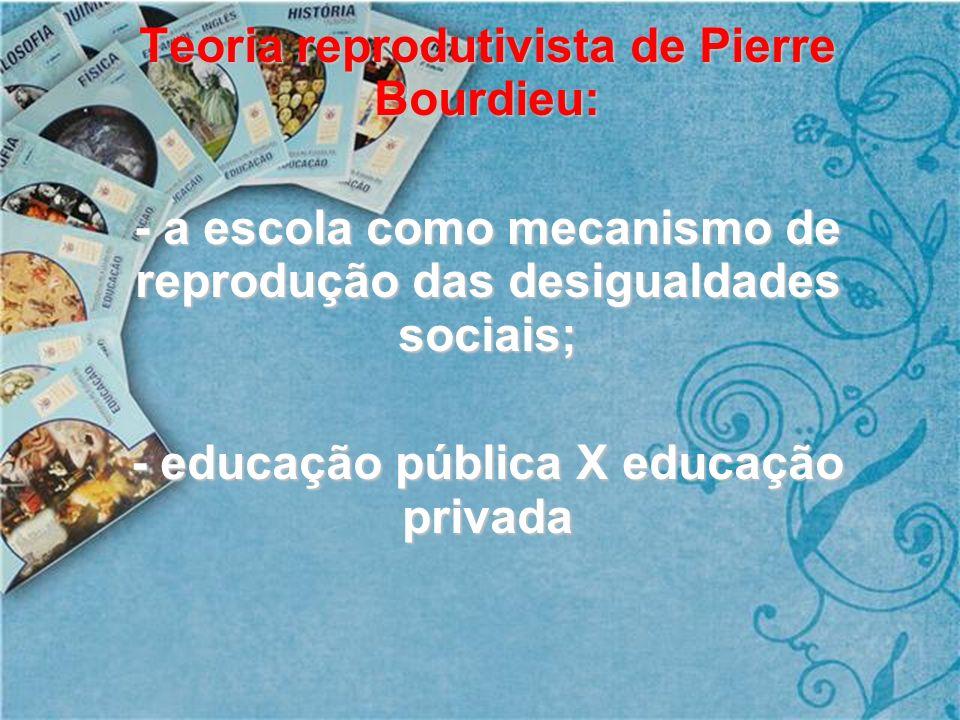 Teoria reprodutivista de Pierre Bourdieu: - a escola como mecanismo de reprodução das desigualdades sociais; - educação pública X educação privada