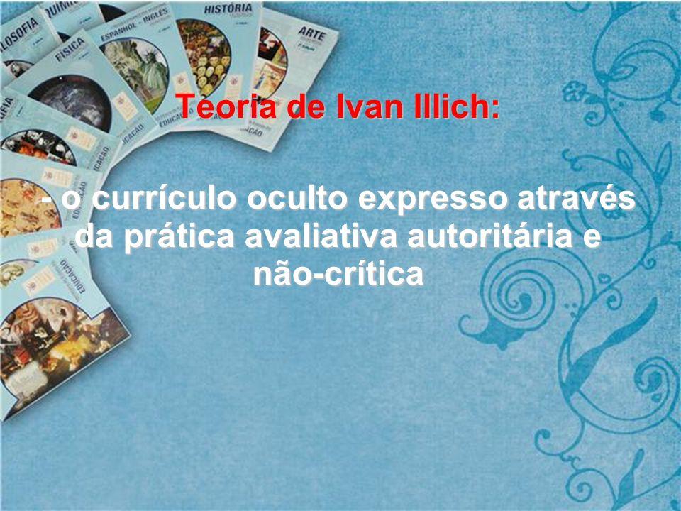 Teoria de Ivan Illich: - o currículo oculto expresso através da prática avaliativa autoritária e não-crítica