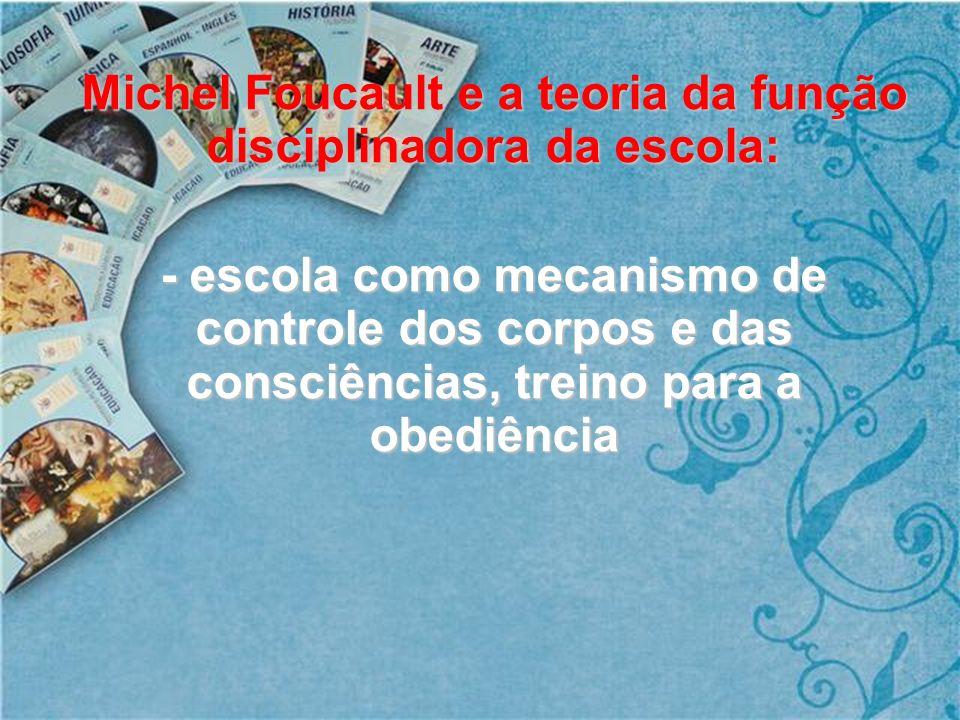 Michel Foucault e a teoria da função disciplinadora da escola: - escola como mecanismo de controle dos corpos e das consciências, treino para a obediê