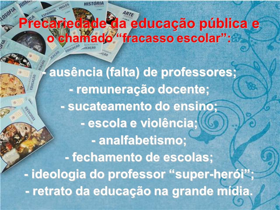 Precariedade da educação pública e o chamado fracasso escolar: - ausência (falta) de professores; - remuneração docente; - sucateamento do ensino; - e