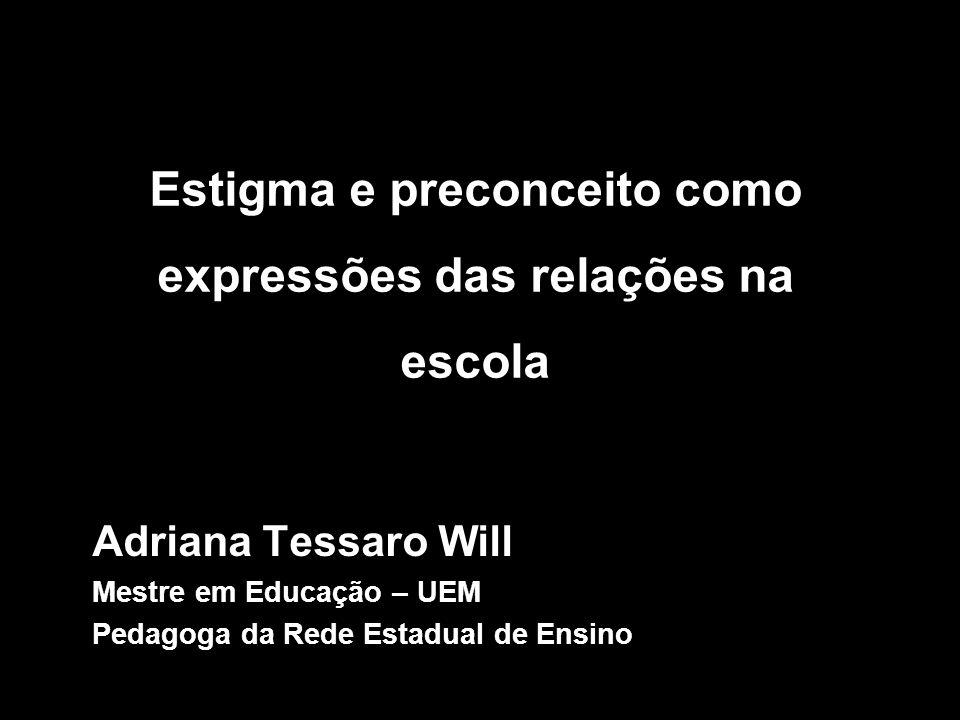 Relações Estigma e preconceito como expressões das relações na escola Adriana Tessaro Will Mestre em Educação – UEM Pedagoga da Rede Estadual de Ensin