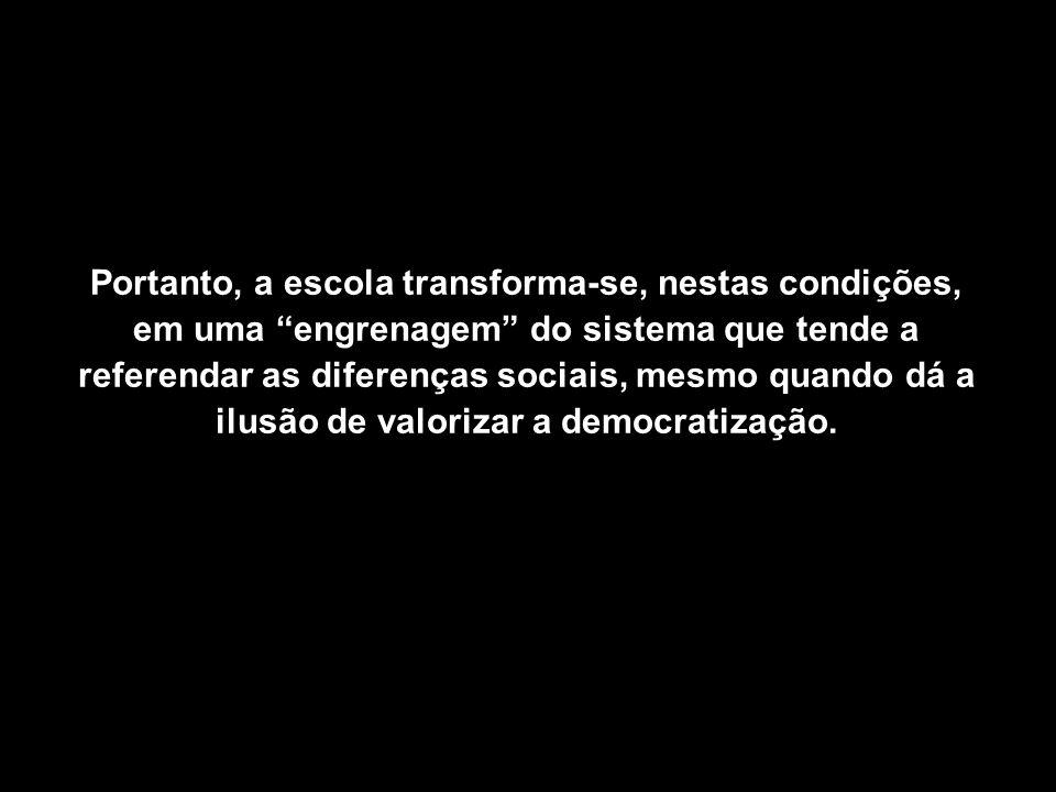Portanto, a escola transforma-se, nestas condições, em uma engrenagem do sistema que tende a referendar as diferenças sociais, mesmo quando dá a ilusã