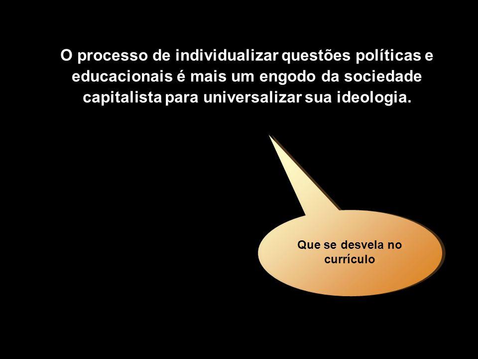 O processo de individualizar questões políticas e educacionais é mais um engodo da sociedade capitalista para universalizar sua ideologia. Que se desv