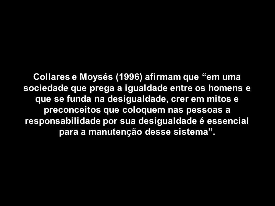 Collares e Moysés (1996) afirmam que em uma sociedade que prega a igualdade entre os homens e que se funda na desigualdade, crer em mitos e preconceit
