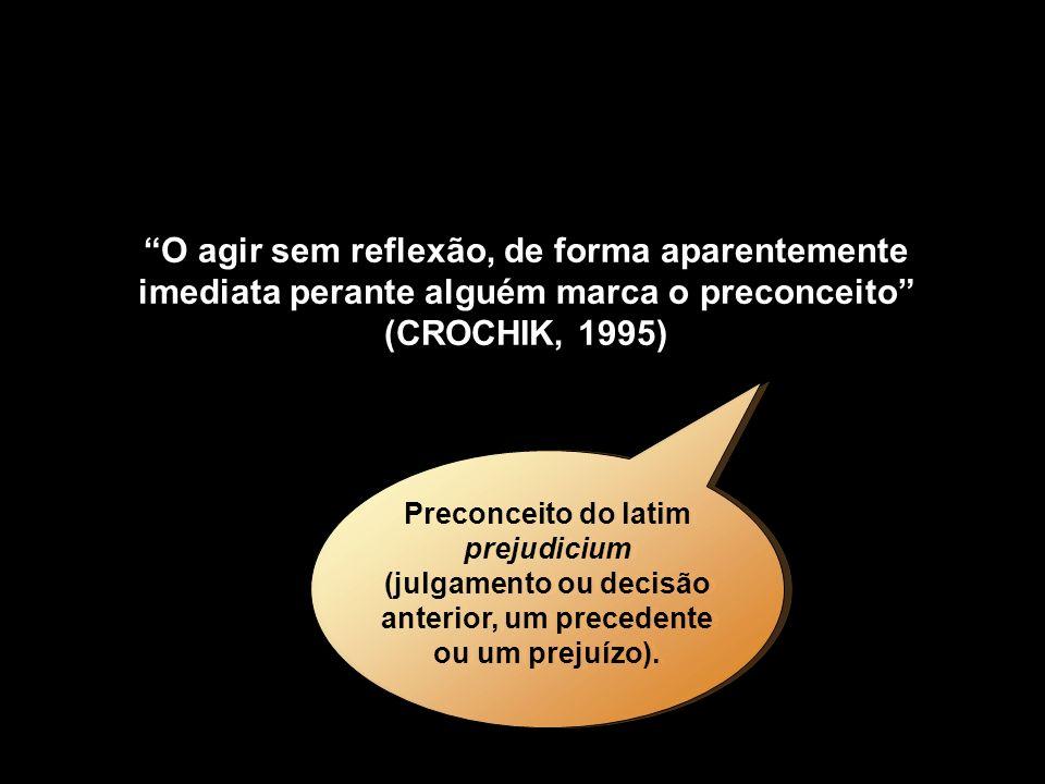O agir sem reflexão, de forma aparentemente imediata perante alguém marca o preconceito (CROCHIK, 1995) Preconceito do latim prejudicium (julgamento o
