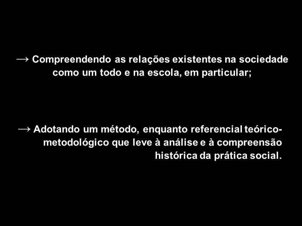 Compreendendo as relações existentes na sociedade como um todo e na escola, em particular; Adotando um método, enquanto referencial teórico- metodológ