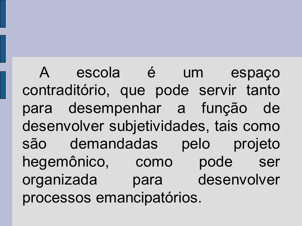 A escola é um espaço contraditório, que pode servir tanto para desempenhar a função de desenvolver subjetividades, tais como são demandadas pelo proje