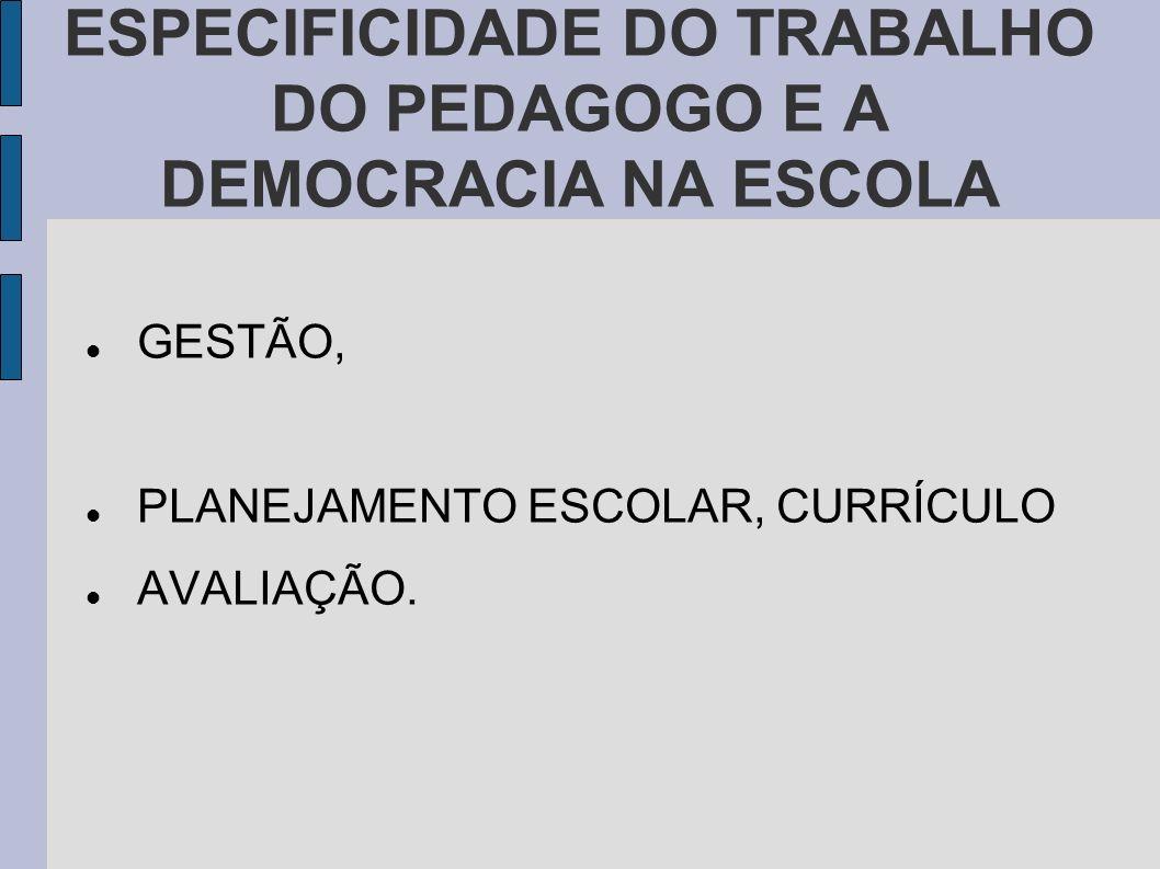 ESPECIFICIDADE DO TRABALHO DO PEDAGOGO E A DEMOCRACIA NA ESCOLA GESTÃO, PLANEJAMENTO ESCOLAR, CURRÍCULO AVALIAÇÃO.