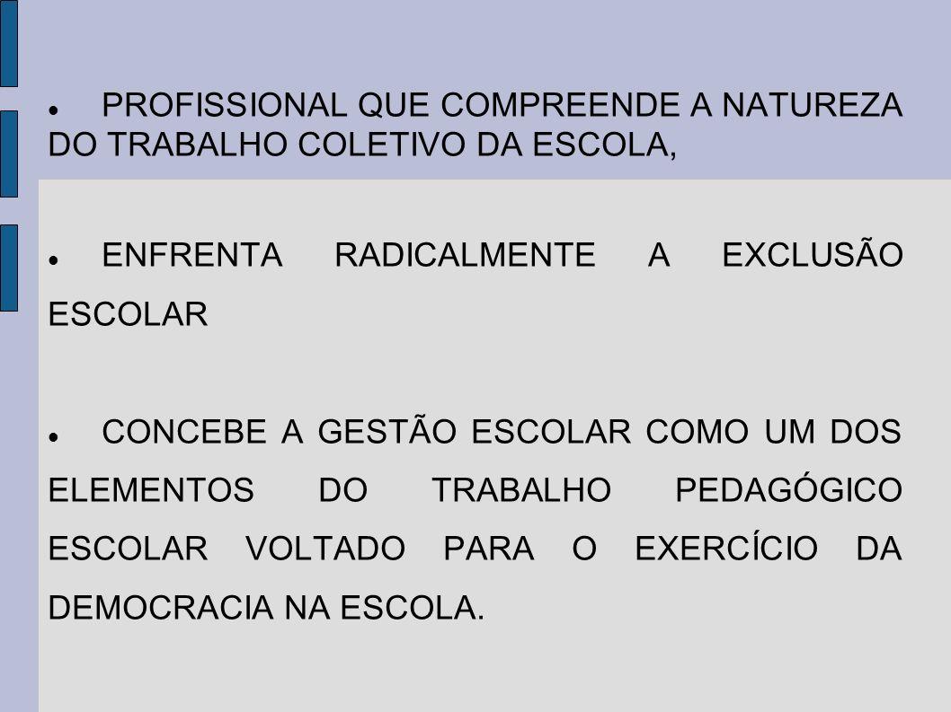 PROFISSIONAL QUE COMPREENDE A NATUREZA DO TRABALHO COLETIVO DA ESCOLA, ENFRENTA RADICALMENTE A EXCLUSÃO ESCOLAR CONCEBE A GESTÃO ESCOLAR COMO UM DOS E