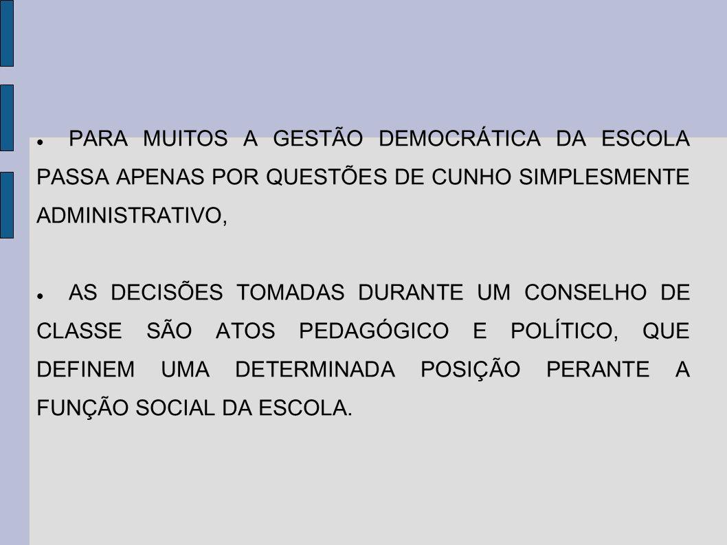 PARA MUITOS A GESTÃO DEMOCRÁTICA DA ESCOLA PASSA APENAS POR QUESTÕES DE CUNHO SIMPLESMENTE ADMINISTRATIVO, AS DECISÕES TOMADAS DURANTE UM CONSELHO DE CLASSE SÃO ATOS PEDAGÓGICO E POLÍTICO, QUE DEFINEM UMA DETERMINADA POSIÇÃO PERANTE A FUNÇÃO SOCIAL DA ESCOLA.