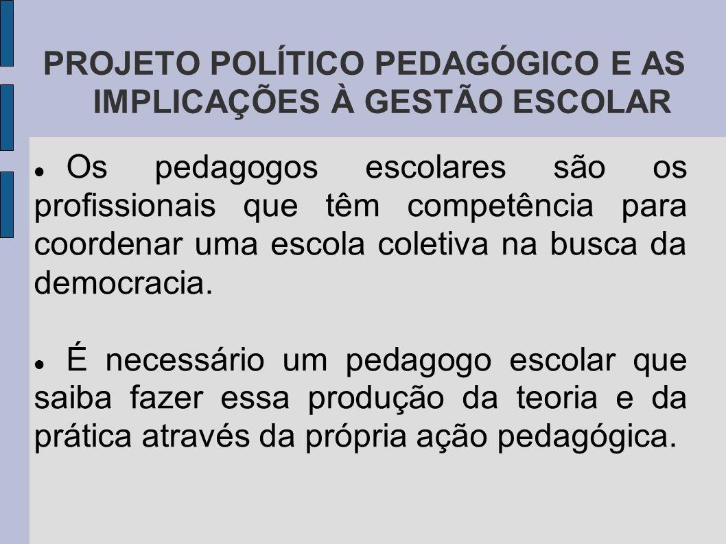PROJETO POLÍTICO PEDAGÓGICO E AS IMPLICAÇÕES À GESTÃO ESCOLAR Os pedagogos escolares são os profissionais que têm competência para coordenar uma escola coletiva na busca da democracia.