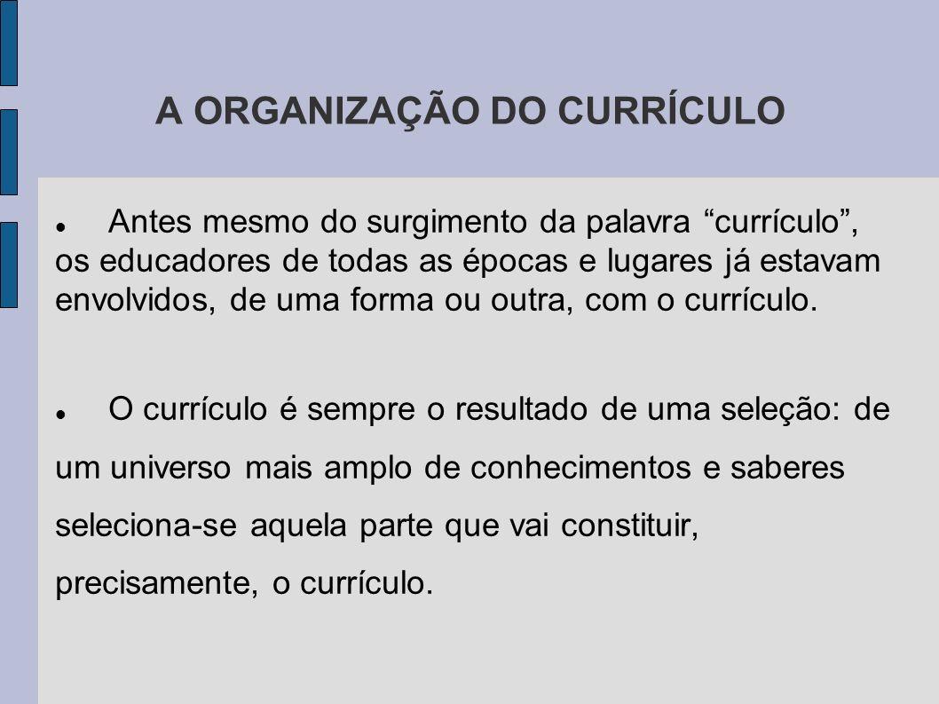 A ORGANIZAÇÃO DO CURRÍCULO Antes mesmo do surgimento da palavra currículo, os educadores de todas as épocas e lugares já estavam envolvidos, de uma fo