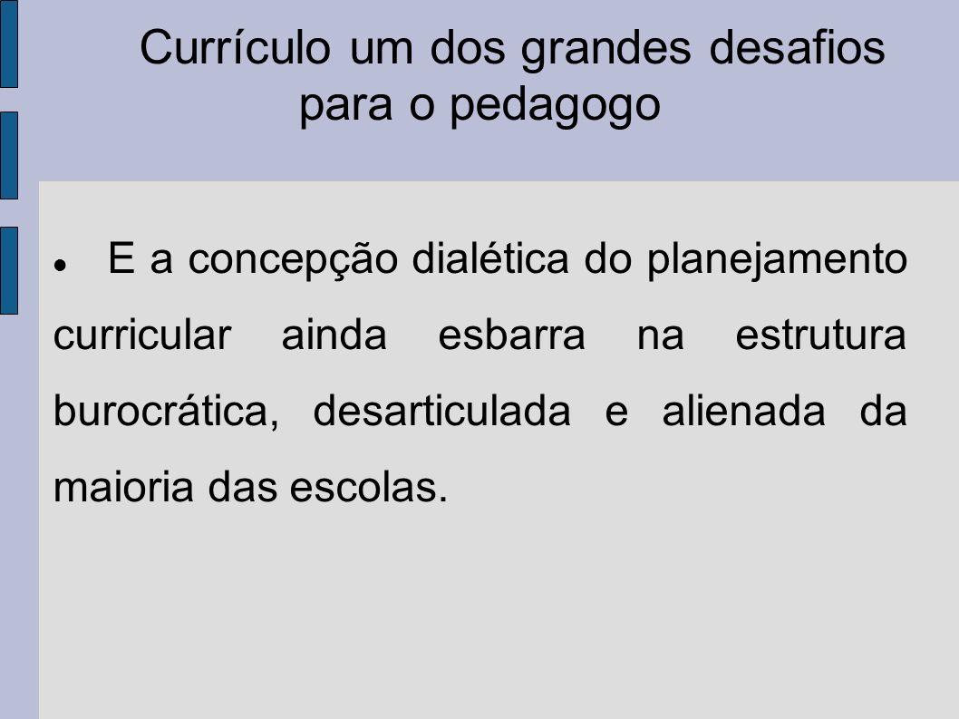 Currículo um dos grandes desafios para o pedagogo E a concepção dialética do planejamento curricular ainda esbarra na estrutura burocrática, desarticulada e alienada da maioria das escolas.
