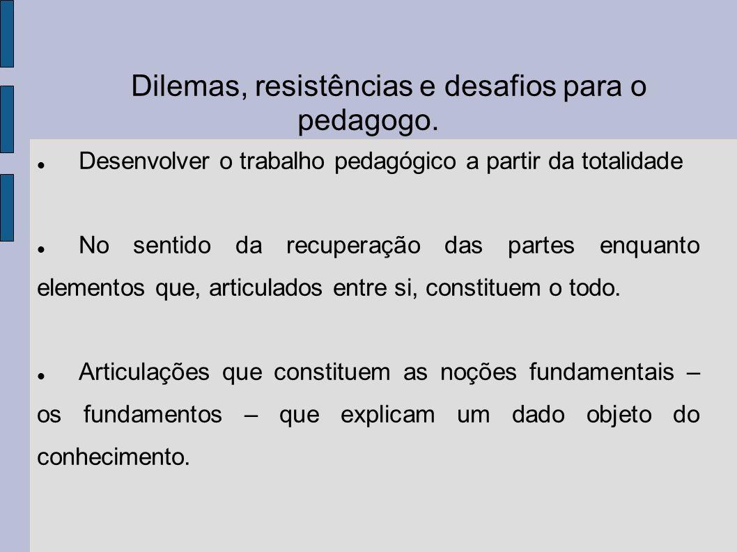 Dilemas, resistências e desafios para o pedagogo. Desenvolver o trabalho pedagógico a partir da totalidade No sentido da recuperação das partes enquan