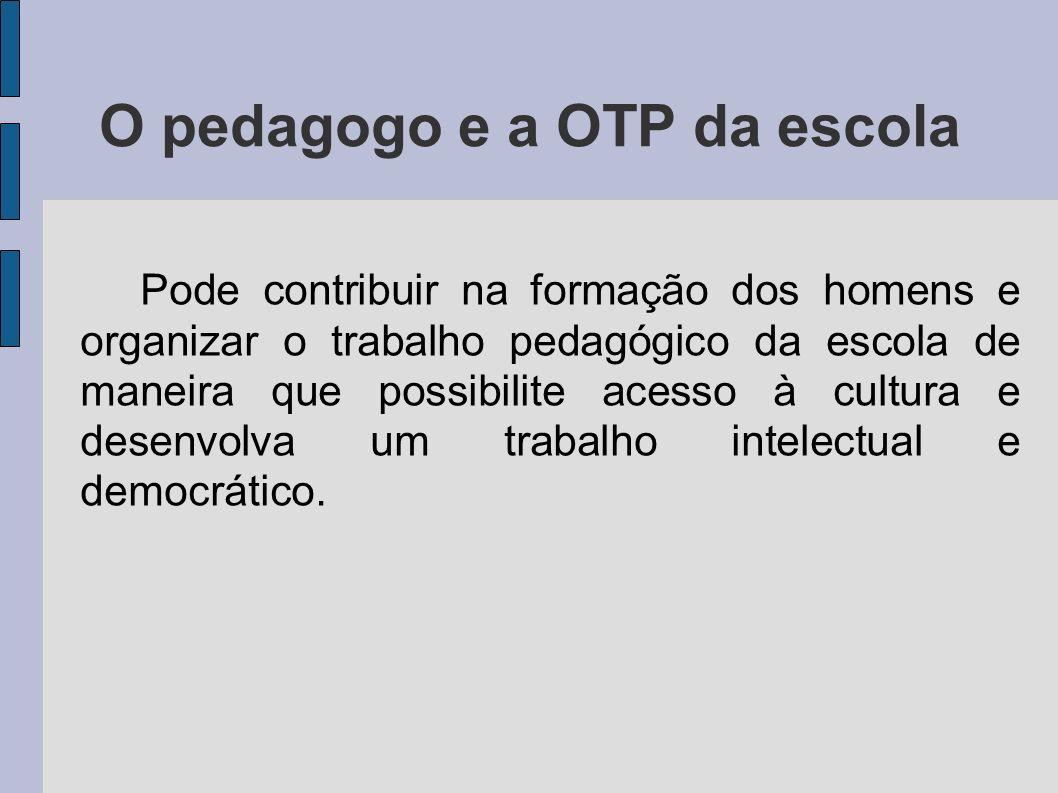 O pedagogo e a OTP da escola Pode contribuir na formação dos homens e organizar o trabalho pedagógico da escola de maneira que possibilite acesso à cultura e desenvolva um trabalho intelectual e democrático.