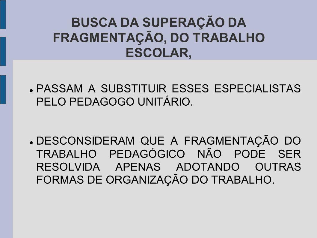 BUSCA DA SUPERAÇÃO DA FRAGMENTAÇÃO, DO TRABALHO ESCOLAR, PASSAM A SUBSTITUIR ESSES ESPECIALISTAS PELO PEDAGOGO UNITÁRIO.