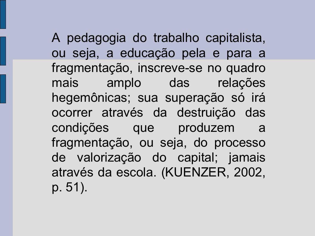 A pedagogia do trabalho capitalista, ou seja, a educação pela e para a fragmentação, inscreve-se no quadro mais amplo das relações hegemônicas; sua superação só irá ocorrer através da destruição das condições que produzem a fragmentação, ou seja, do processo de valorização do capital; jamais através da escola.