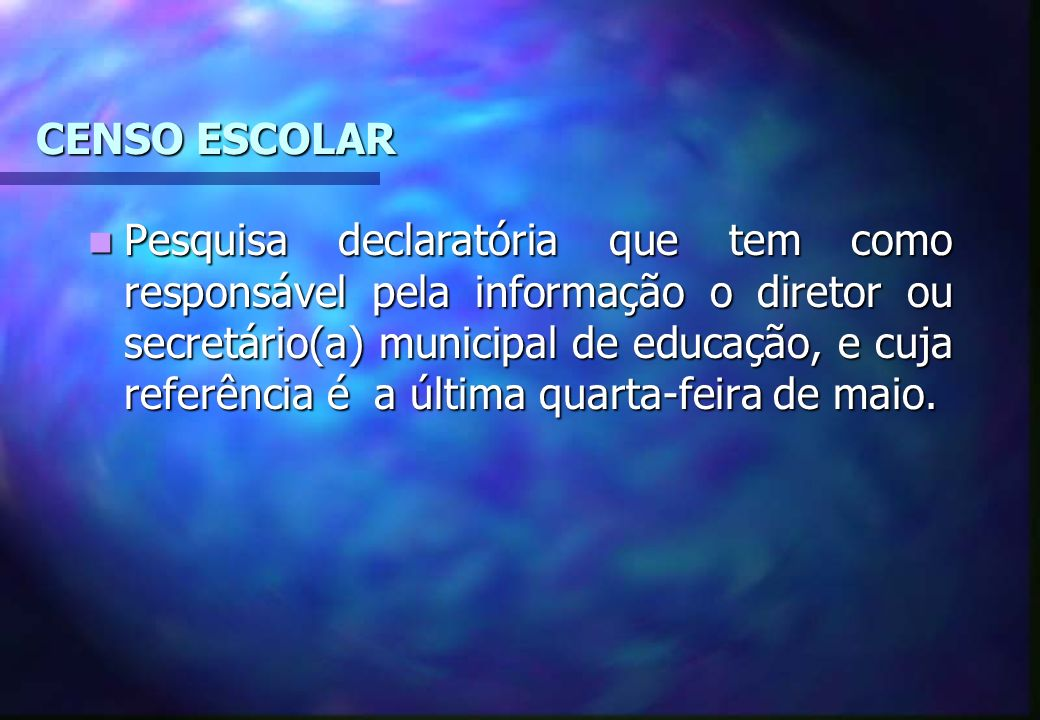 CENSO ESCOLAR Pesquisa declaratória que tem como responsável pela informação o diretor ou secretário(a) municipal de educação, e cuja referência é a ú