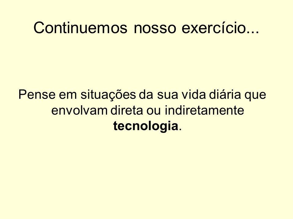 Continuemos nosso exercício... Pense em situações da sua vida diária que envolvam direta ou indiretamente tecnologia.