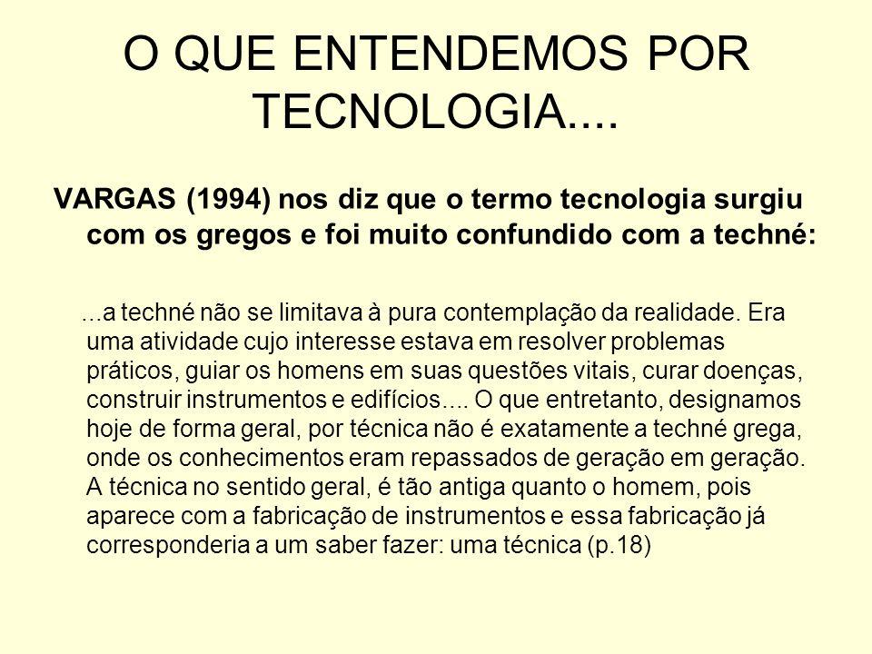 O QUE ENTENDEMOS POR TECNOLOGIA.... VARGAS (1994) nos diz que o termo tecnologia surgiu com os gregos e foi muito confundido com a techné:...a techné