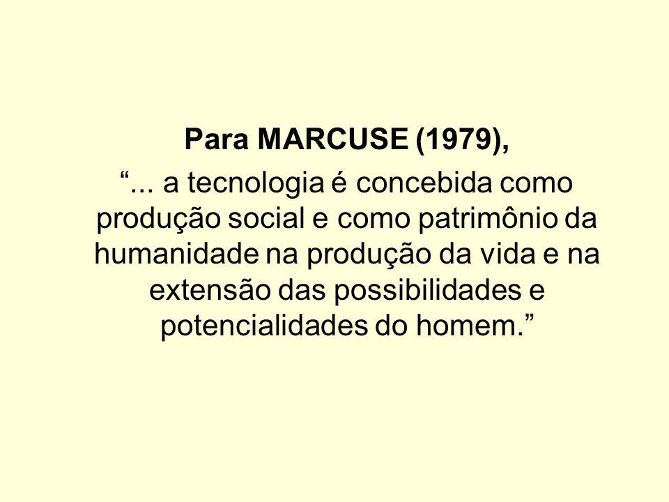 Para MARCUSE (1979),... a tecnologia é concebida como produção social e como patrimônio da humanidade na produção da vida e na extensão das possibilid