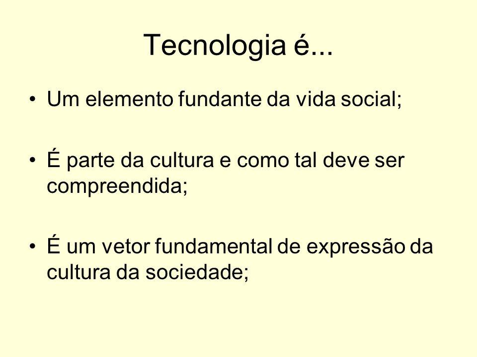 Tecnologia é... Um elemento fundante da vida social; É parte da cultura e como tal deve ser compreendida; É um vetor fundamental de expressão da cultu