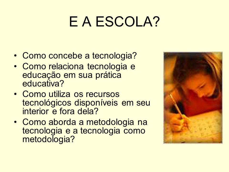 E A ESCOLA? Como concebe a tecnologia? Como relaciona tecnologia e educação em sua prática educativa? Como utiliza os recursos tecnológicos disponívei