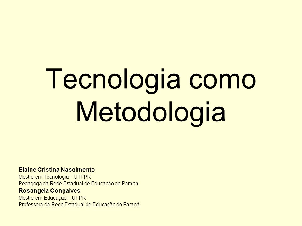 Tecnologia como Metodologia Elaine Cristina Nascimento Mestre em Tecnologia – UTFPR Pedagoga da Rede Estadual de Educação do Paraná Rosangela Gonçalve