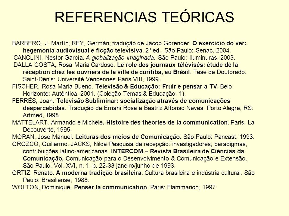 REFERENCIAS TEÓRICAS BARBERO, J. Martín, REY, Germán; tradução de Jacob Gorender. O exercício do ver: hegemonia audiovisual e ficção televisiva. 2ª ed