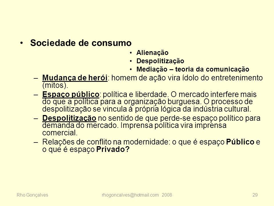 Rho Gonçalvesrhogoncalves@hotmail.com 200829 Sociedade de consumo Alienação Despolitização Mediação – teoria da comunicação –Mudança de herói: homem d