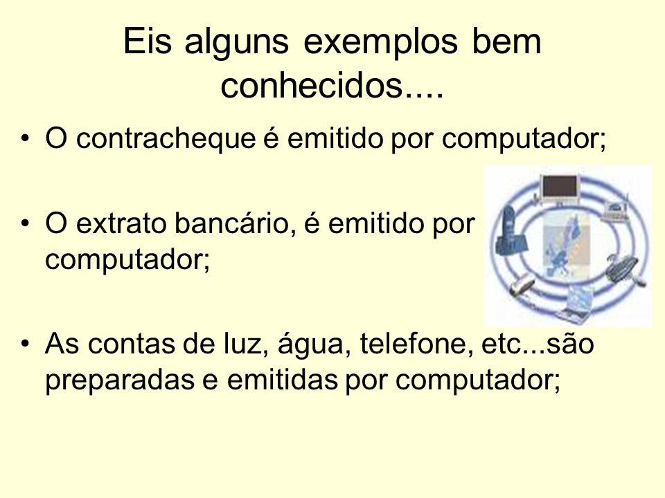 Eis alguns exemplos bem conhecidos.... O contracheque é emitido por computador; O extrato bancário, é emitido por computador; As contas de luz, água,