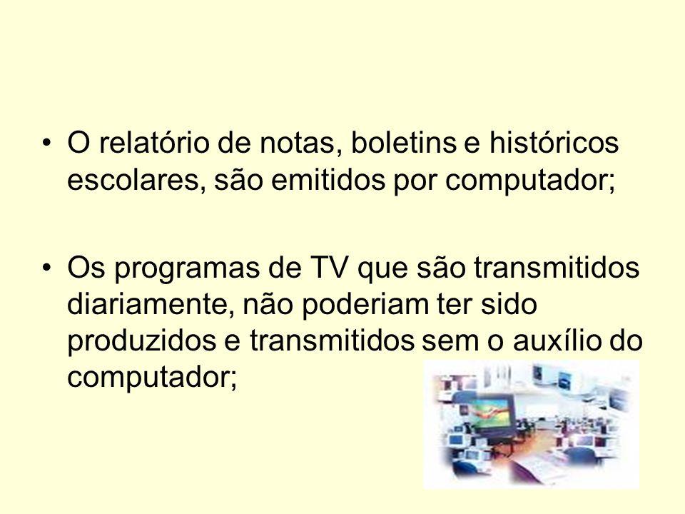 O relatório de notas, boletins e históricos escolares, são emitidos por computador; Os programas de TV que são transmitidos diariamente, não poderiam