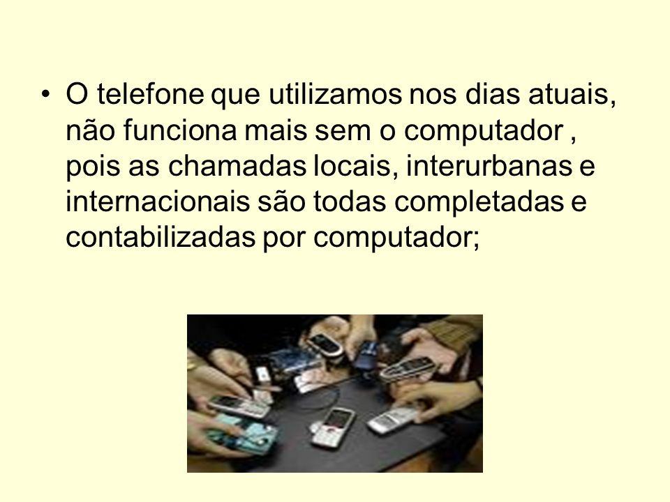 O telefone que utilizamos nos dias atuais, não funciona mais sem o computador, pois as chamadas locais, interurbanas e internacionais são todas comple