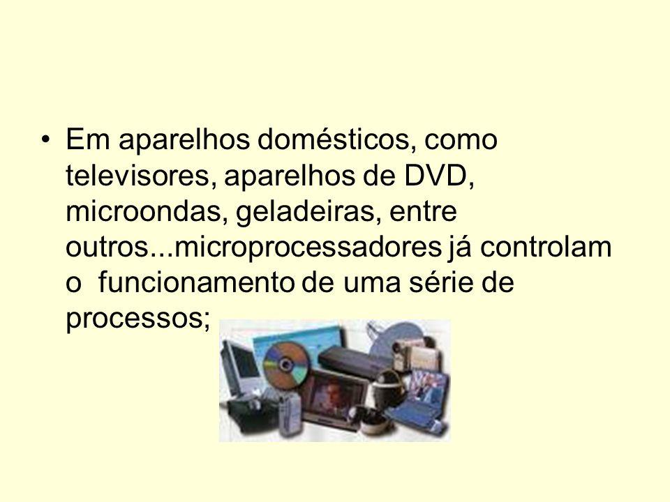 Em aparelhos domésticos, como televisores, aparelhos de DVD, microondas, geladeiras, entre outros...microprocessadores já controlam o funcionamento de