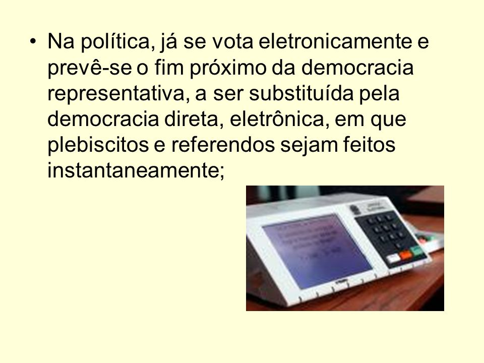 Na política, já se vota eletronicamente e prevê-se o fim próximo da democracia representativa, a ser substituída pela democracia direta, eletrônica, e
